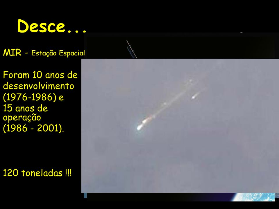 Desce... MIR - Estação Espacial Foram 10 anos de desenvolvimento (1976-1986) e 15 anos de operação (1986 - 2001). 120 toneladas !!!