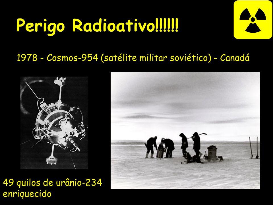 Perigo Radioativo!!!!!! 1978 - Cosmos-954 (satélite militar soviético) - Canadá 49 quilos de urânio-234 enriquecido