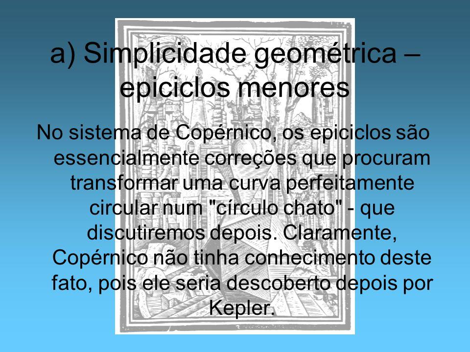 a) Simplicidade geométrica – epiciclos menores No sistema de Copérnico, os epiciclos são essencialmente correções que procuram transformar uma curva p