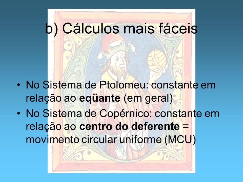 b) Cálculos mais fáceis No Sistema de Ptolomeu: constante em relação ao eqüante (em geral) No Sistema de Copérnico: constante em relação ao centro do
