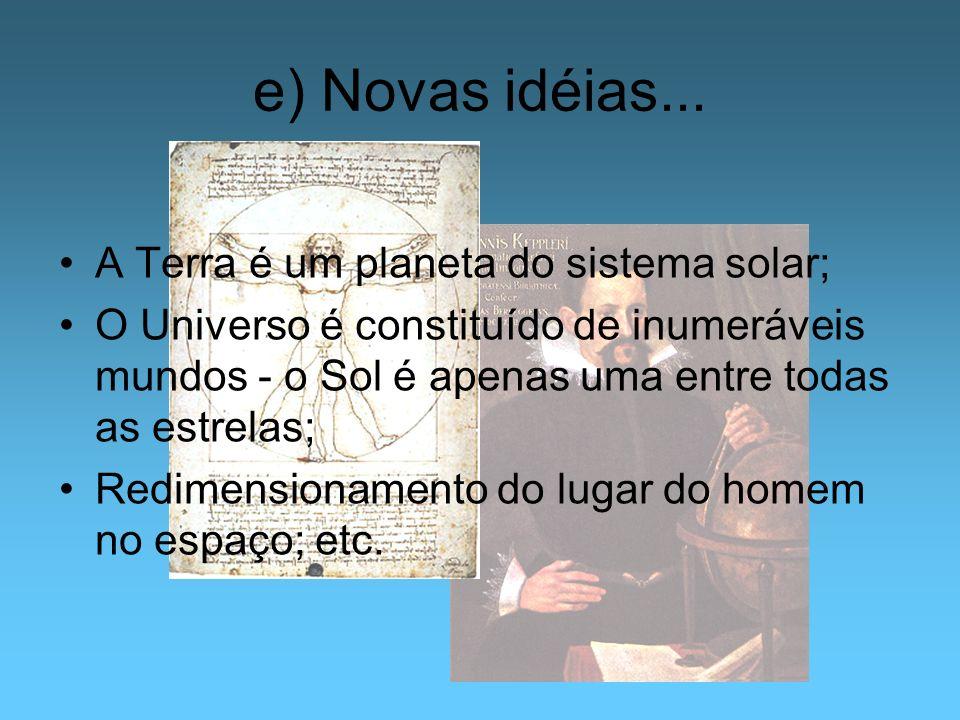 e) Novas idéias... A Terra é um planeta do sistema solar; O Universo é constituído de inumeráveis mundos - o Sol é apenas uma entre todas as estrelas;