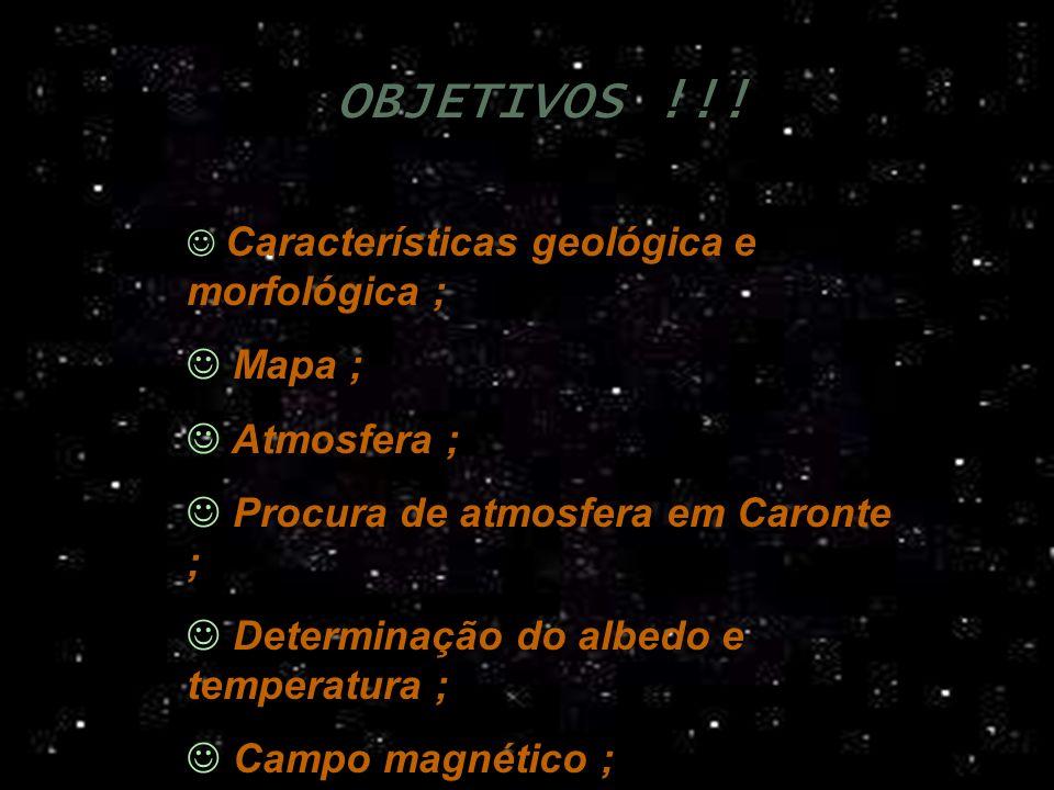 OBJETIVOS !!! Características geológica e morfológica ; Mapa ; Atmosfera ; Procura de atmosfera em Caronte ; Determinação do albedo e temperatura ; Ca
