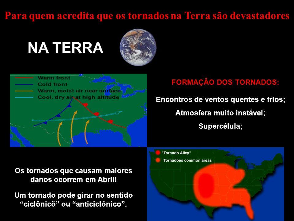 Para quem acredita que os tornados na Terra são devastadores NA TERRA Encontros de ventos quentes e frios; Atmosfera muito instável; Supercélula; Os tornados que causam maiores danos ocorrem em Abril.