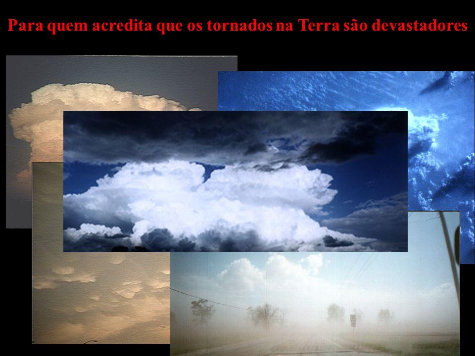 Para quem acredita que os tornados na Terra são devastadores