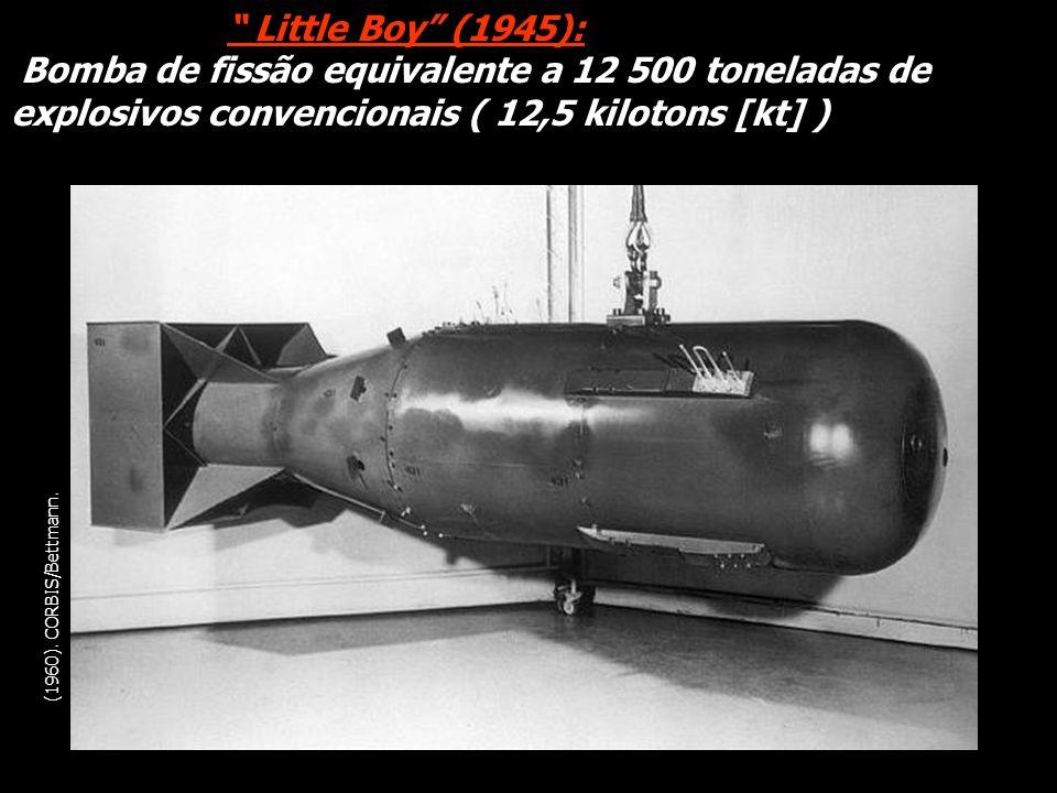 (1960). CORBIS/Bettmann. Little Boy (1945): Bomba de fissão equivalente a 12 500 toneladas de explosivos convencionais ( 12,5 kilotons [kt] )