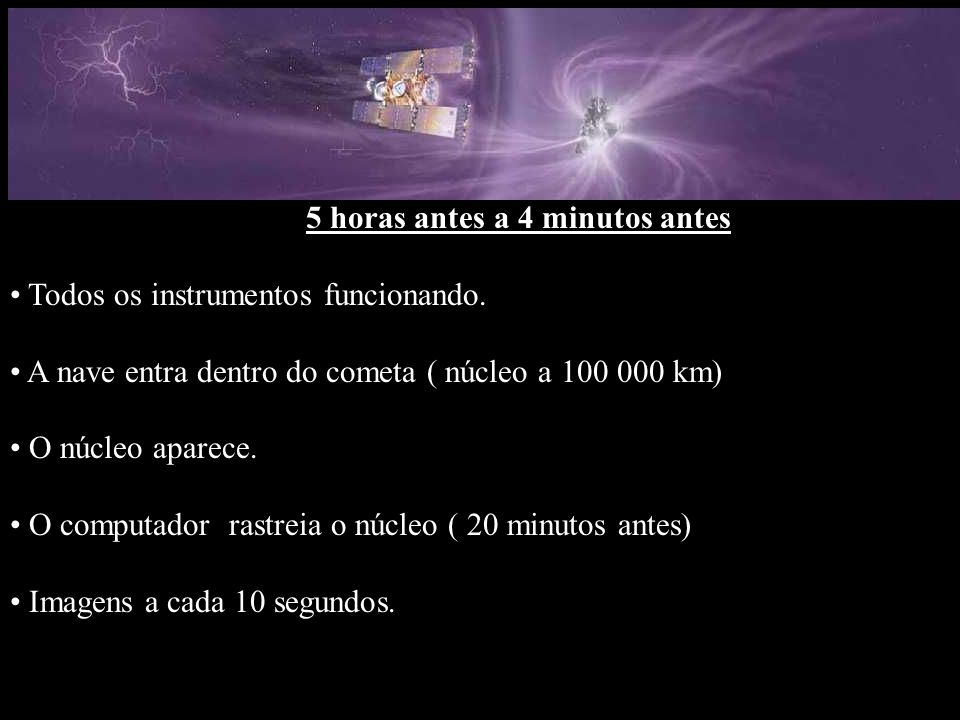 5 horas antes a 4 minutos antes Todos os instrumentos funcionando. A nave entra dentro do cometa ( núcleo a 100 000 km) O núcleo aparece. O computador
