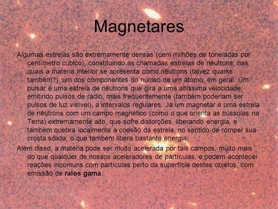 Magnetares Algumas estrelas são extremamente densas (cem milhões de toneladas por centímetro cúbico), constituindo as chamadas estrelas de nêutrons, nas quais a matéria interior se apresenta como nêutrons (talvez quarks também?), um dos componentes do núcleo de um átomo, em geral.