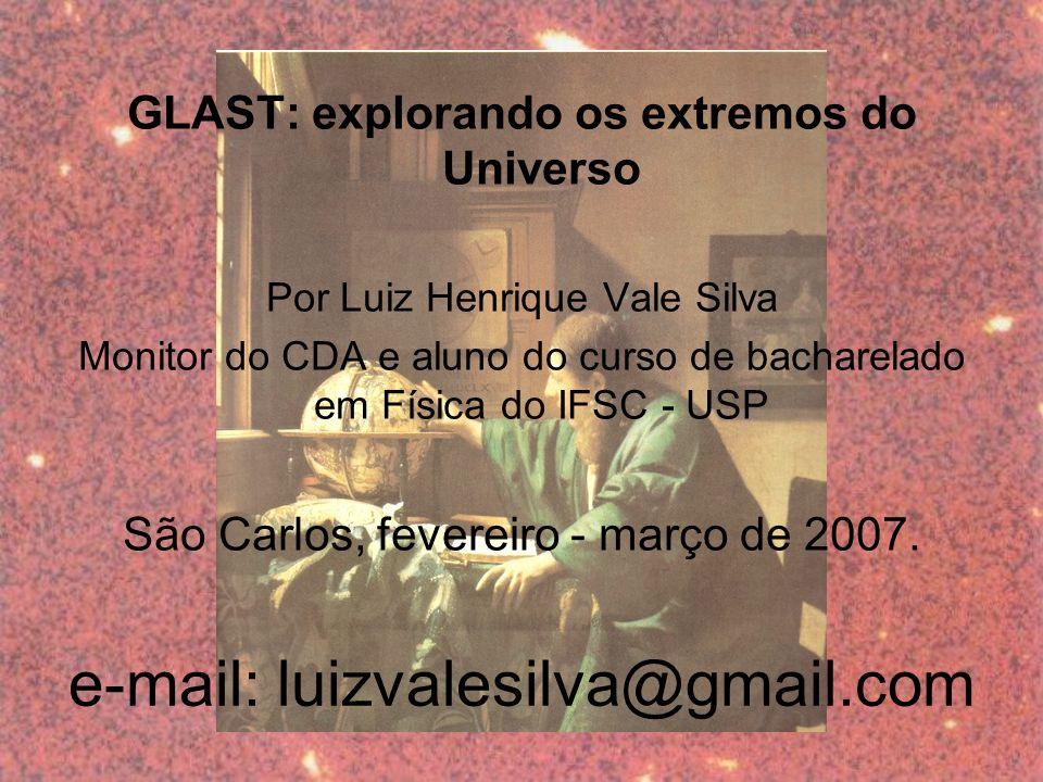 e-mail: luizvalesilva@gmail.com GLAST: explorando os extremos do Universo Por Luiz Henrique Vale Silva Monitor do CDA e aluno do curso de bacharelado em Física do IFSC - USP São Carlos, fevereiro - março de 2007.