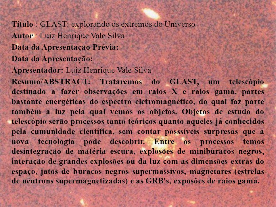 Título : GLAST: explorando os extremos do Universo Autor : Luiz Henrique Vale Silva Data da Apresentação Prévia: Data da Apresentação: Apresentador: Luiz Henrique Vale Silva Resumo/ABSTRACT: Trataremos do GLAST, um telescópio destinado a fazer observações em raios X e raios gama, partes bastante energéticas do espectro eletromagnético, do qual faz parte também a luz pela qual vemos os objetos.