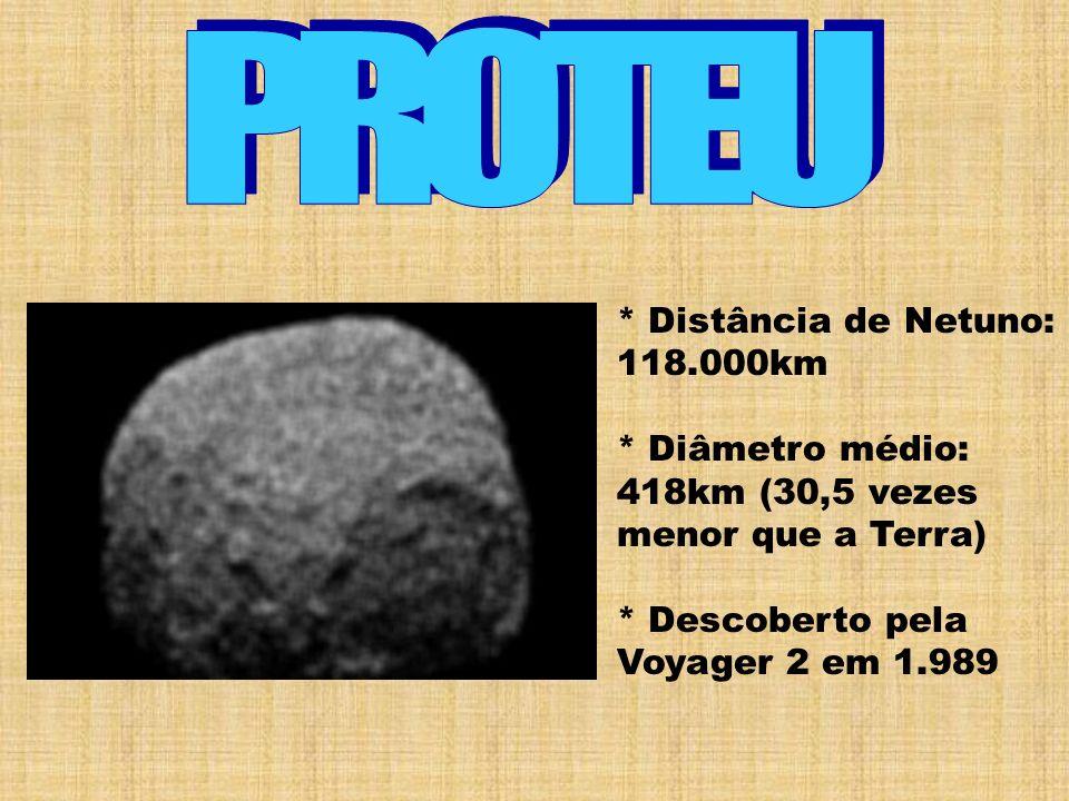 * Distância de Netuno: 118.000km * Diâmetro médio: 418km (30,5 vezes menor que a Terra) * Descoberto pela Voyager 2 em 1.989