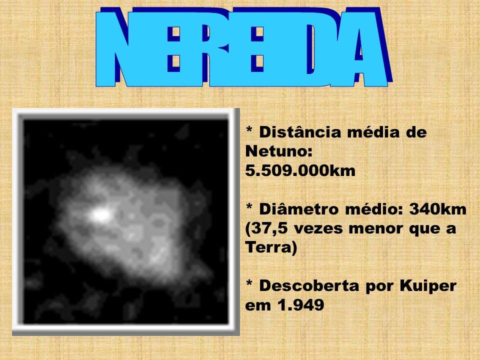* Distância média de Netuno: 5.509.000km * Diâmetro médio: 340km (37,5 vezes menor que a Terra) * Descoberta por Kuiper em 1.949