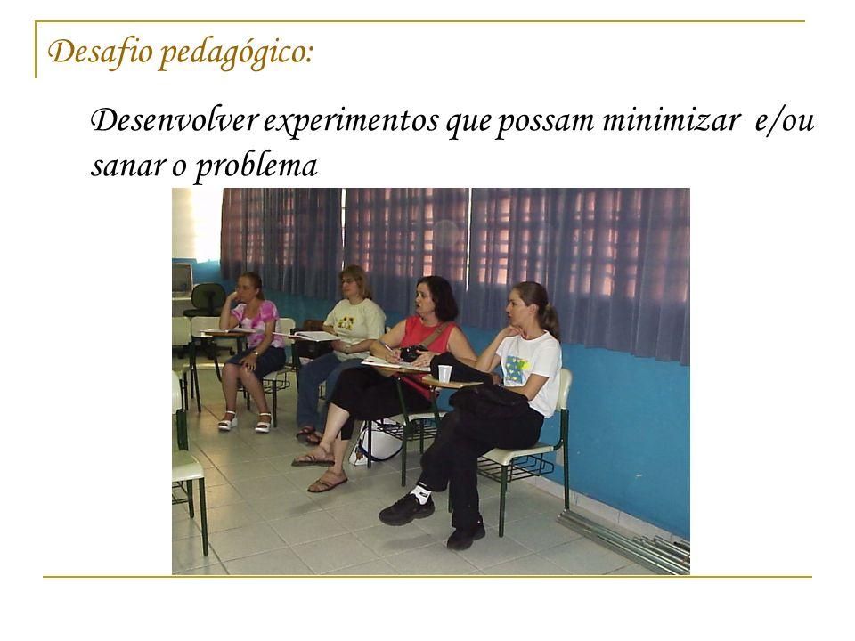 Desafio pedagógico: Desenvolver experimentos que possam minimizar e/ou sanar o problema