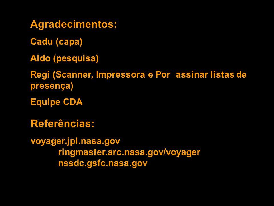 Agradecimentos: Cadu (capa) Aldo (pesquisa) Regi (Scanner, Impressora e Por assinar listas de presença) Equipe CDA Referências: voyager.jpl.nasa.gov ringmaster.arc.nasa.gov/voyager nssdc.gsfc.nasa.gov