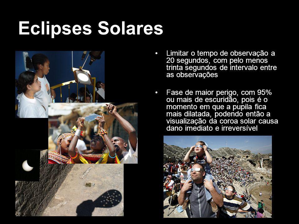 Eclipses Solares Limitar o tempo de observação a 20 segundos, com pelo menos trinta segundos de intervalo entre as observações Fase de maior perigo, com 95% ou mais de escuridão, pois é o momento em que a pupila fica mais dilatada, podendo então a visualização da coroa solar causa dano imediato e irreversível