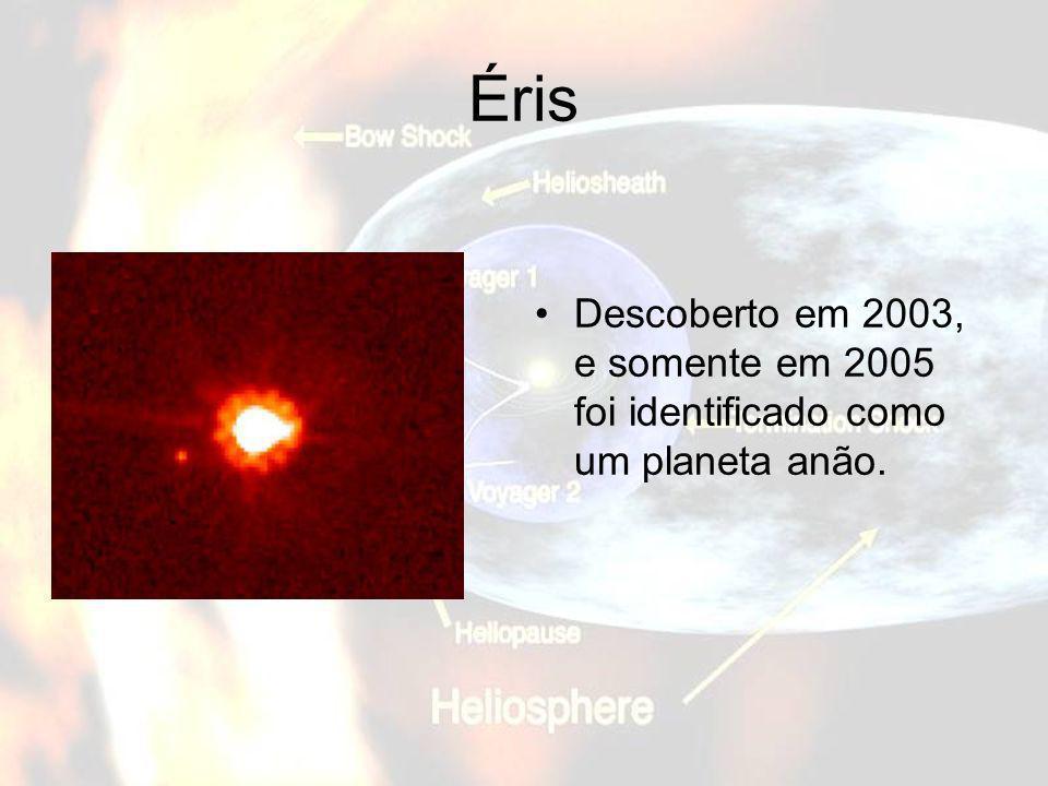 Éris Descoberto em 2003, e somente em 2005 foi identificado como um planeta anão.