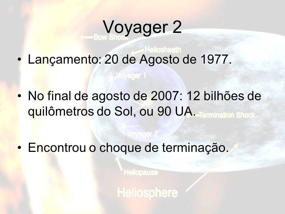 Voyager 2 Lançamento: 20 de Agosto de 1977. No final de agosto de 2007: 12 bilhões de quilômetros do Sol, ou 90 UA. Encontrou o choque de terminação.