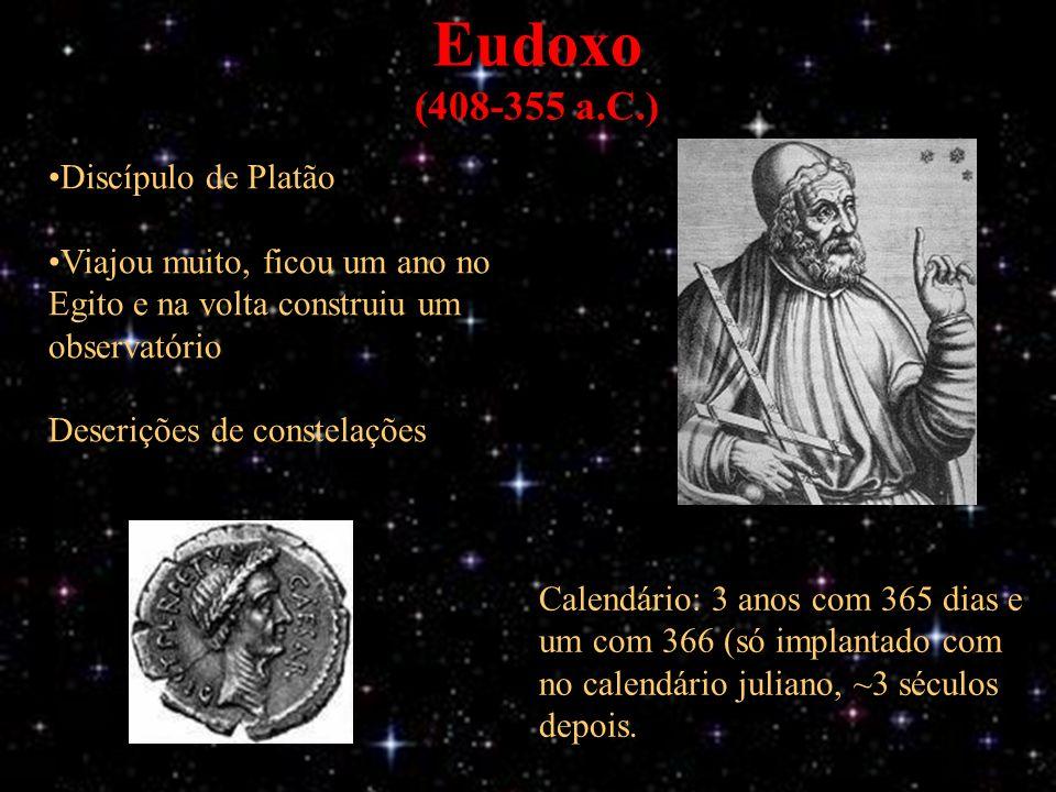 Eudoxo (408-355 a.C.) Discípulo de Platão Viajou muito, ficou um ano no Egito e na volta construiu um observatório Descrições de constelações Calendário: 3 anos com 365 dias e um com 366 (só implantado com no calendário juliano, ~3 séculos depois.