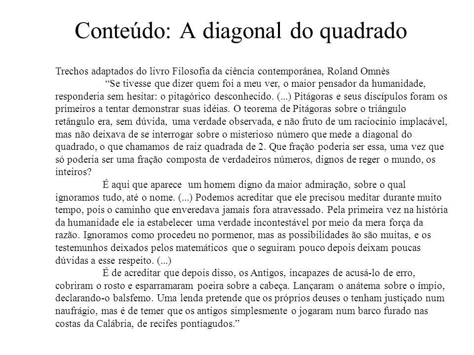 Conteúdo: A diagonal do quadrado Trechos adaptados do livro Filosofia da ciência contemporânea, Roland Omnès Se tivesse que dizer quem foi a meu ver, o maior pensador da humanidade, responderia sem hesitar: o pitagórico desconhecido.