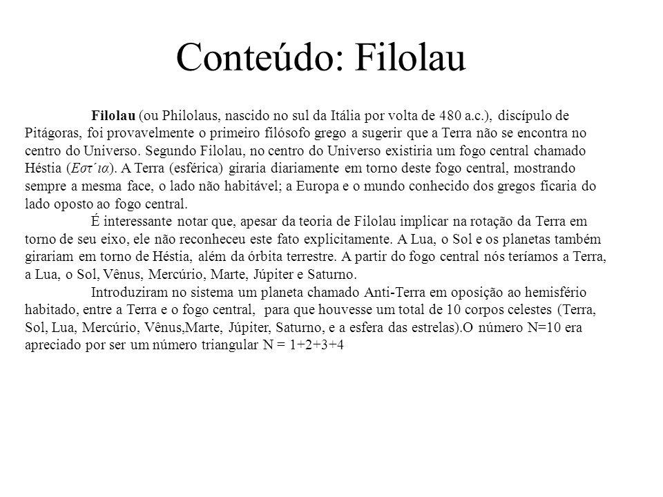 Conteúdo: Filolau Filolau (ou Philolaus, nascido no sul da Itália por volta de 480 a.c.), discípulo de Pitágoras, foi provavelmente o primeiro filósofo grego a sugerir que a Terra não se encontra no centro do Universo.