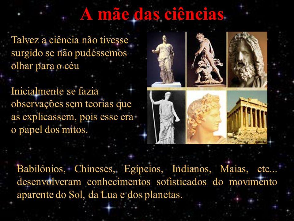 A mãe das ciências Talvez a ciência não tivesse surgido se não pudéssemos olhar para o céu Inicialmente se fazia observações sem teorias que as explicassem, pois esse era o papel dos mitos.
