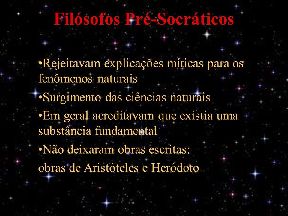 Filósofos Pré-Socráticos Rejeitavam explicações míticas para os fenômenos naturais Surgimento das ciências naturais Em geral acreditavam que existia uma substância fundamental Não deixaram obras escritas: obras de Aristóteles e Heródoto