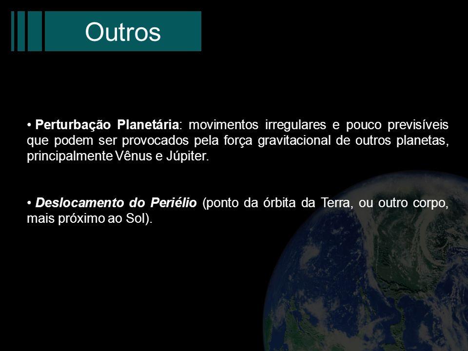 Outros Perturbação Planetária: movimentos irregulares e pouco previsíveis que podem ser provocados pela força gravitacional de outros planetas, princi