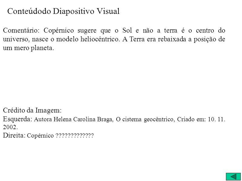 Conteúdodo Diapositivo Visual Comentário: Copérnico sugere que o Sol e não a terra é o centro do universo, nasce o modelo heliocêntrico.