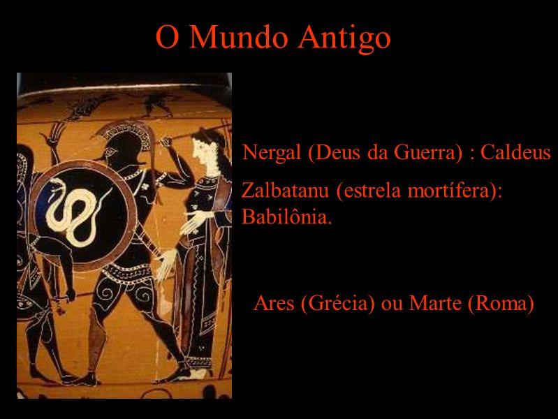 O Mundo Antigo Nergal (Deus da Guerra) : Caldeus Zalbatanu (estrela mortífera): Babilônia.