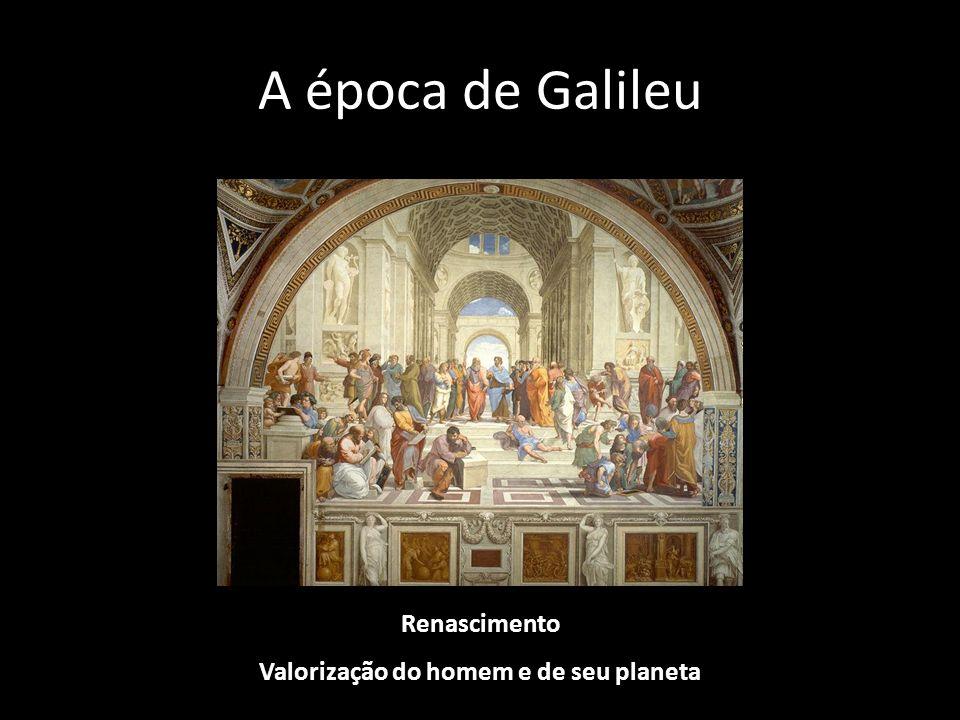 A época de Galileu Renascimento Valorização do homem e de seu planeta