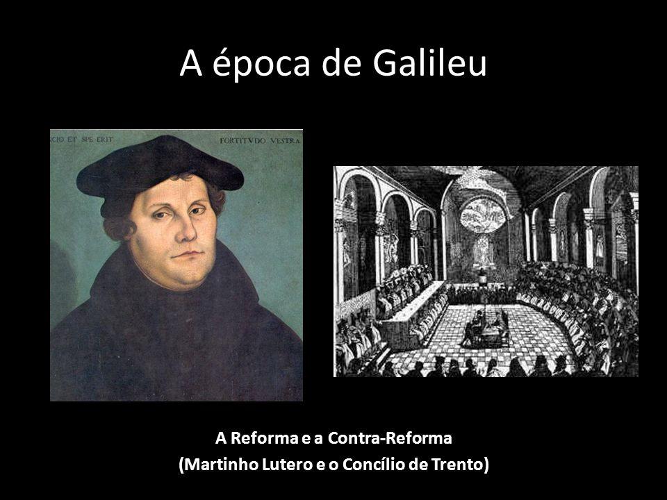 A época de Galileu A Reforma e a Contra-Reforma (Martinho Lutero e o Concílio de Trento)