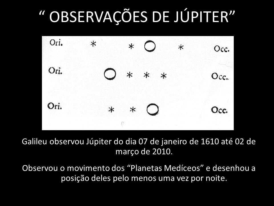 OBSERVAÇÕES DE JÚPITER Galileu observou Júpiter do dia 07 de janeiro de 1610 até 02 de março de 2010. Observou o movimento dos Planetas Medíceos e des