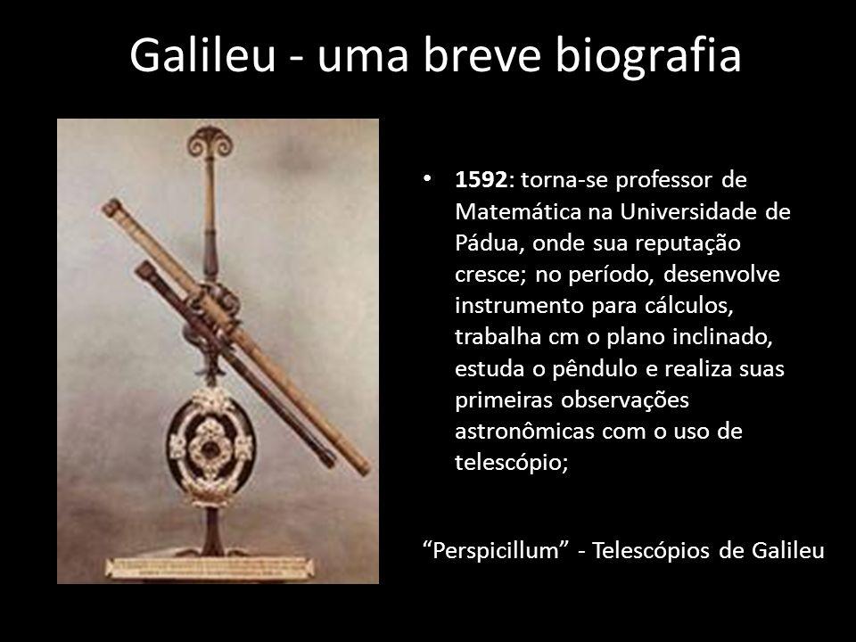 Galileu - uma breve biografia 1610: volta para Florença na qualidade de matemático e filósofo da corte do Grão-Duque da Toscana; 1616: entrevistas com o cardeal Belarmino; 1623: com a morte de Paulo V, ascende ao papado Urbano VIII; 1630: prepara a impressão do livro Diálogo, que é publicado em 1632; 1634: morre sua filha mais velha, uma freira de nome Maria Celeste; 1642: morre Galileu, em sua residência em Arcetri.