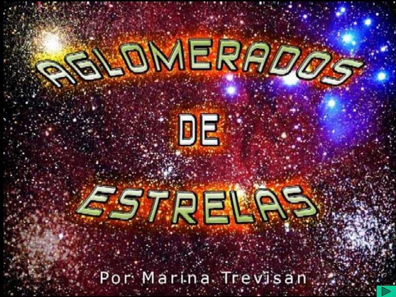Resumo do Tema: Aglomerados de Estrelas Título: Aglomerados de Estrelas Autor: Marina Trevisan Data da Apresentação:22 de Fevereiro 2003 Apresentador : Marina Trevisan Resumo: …….