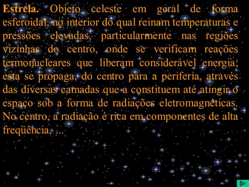 Estrela Definição (texto) Estrela. Objeto celeste em geral de forma esferoidal, no interior do qual reinam temperaturas e pressões elevadas, particula