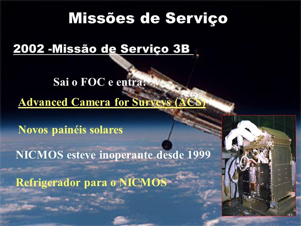 2002 -Missão de Serviço 3B Advanced Camera for Surveys (ACS) Novos painéis solares Refrigerador para o NICMOS Missões de Serviço Sai o FOC e entra: NICMOS esteve inoperante desde 1999