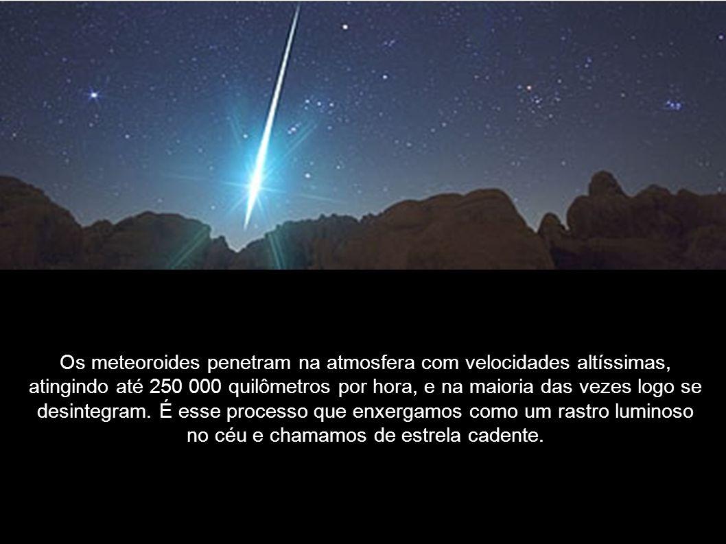 Os meteoroides penetram na atmosfera com velocidades altíssimas, atingindo até 250 000 quilômetros por hora, e na maioria das vezes logo se desintegra
