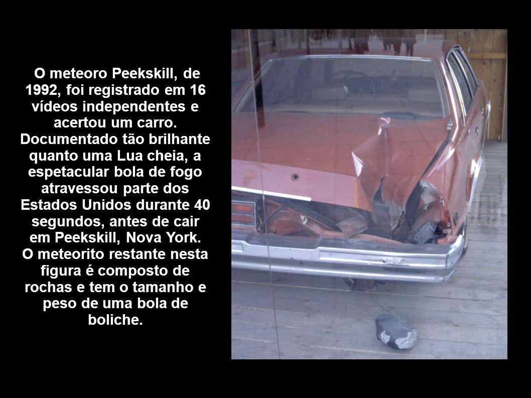 O meteoro Peekskill, de 1992, foi registrado em 16 vídeos independentes e acertou um carro. Documentado tão brilhante quanto uma Lua cheia, a espetacu
