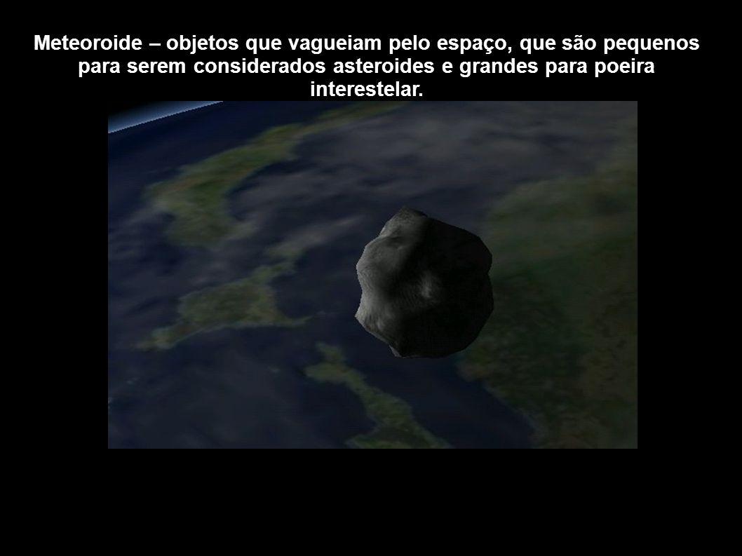 Meteoroide – objetos que vagueiam pelo espaço, que são pequenos para serem considerados asteroides e grandes para poeira interestelar.