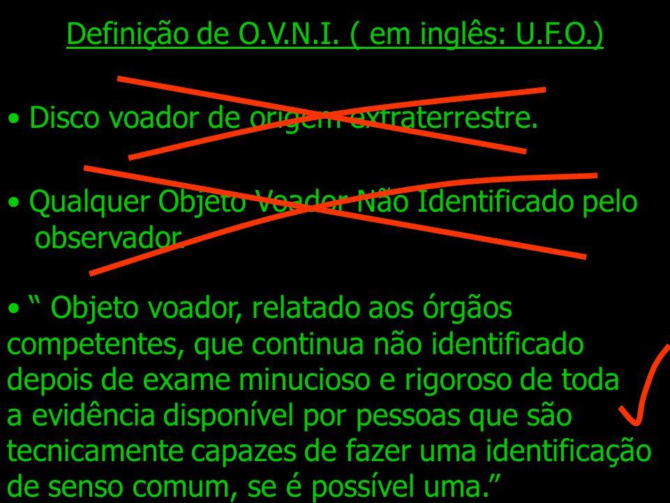 Definição de O.V.N.I. ( em inglês: U.F.O.) Disco voador de origem extraterrestre. Objeto voador, relatado aos órgãos competentes, que continua não ide