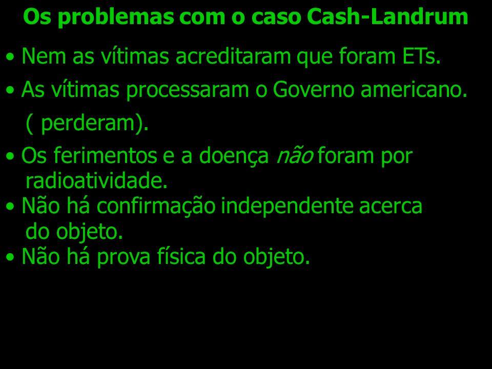Os problemas com o caso Cash-Landrum Nem as vítimas acreditaram que foram ETs. As vítimas processaram o Governo americano. ( perderam). Os ferimentos