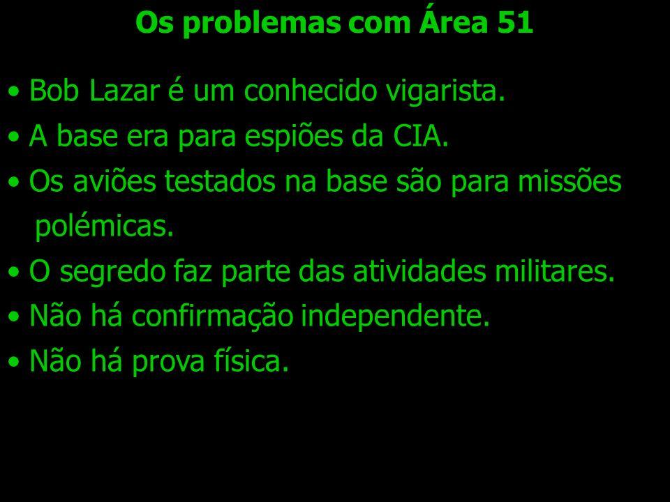 Os problemas com Área 51 Bob Lazar é um conhecido vigarista. A base era para espiões da CIA. Os aviões testados na base são para missões polémicas. O
