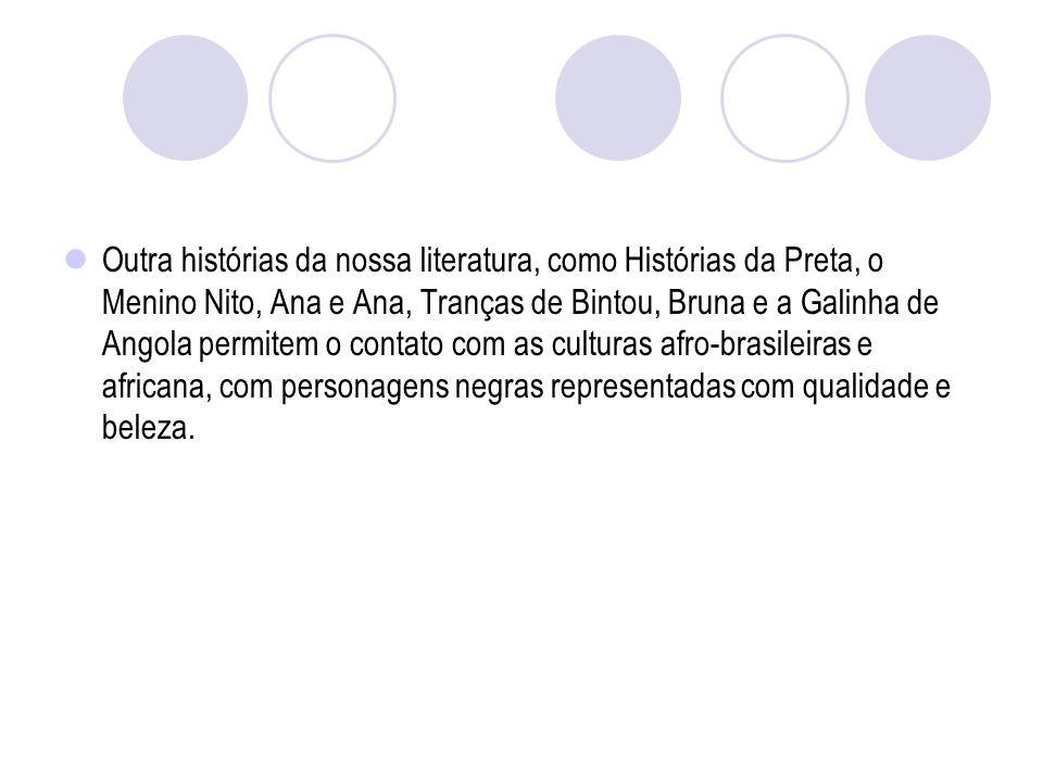 Outra histórias da nossa literatura, como Histórias da Preta, o Menino Nito, Ana e Ana, Tranças de Bintou, Bruna e a Galinha de Angola permitem o contato com as culturas afro-brasileiras e africana, com personagens negras representadas com qualidade e beleza.