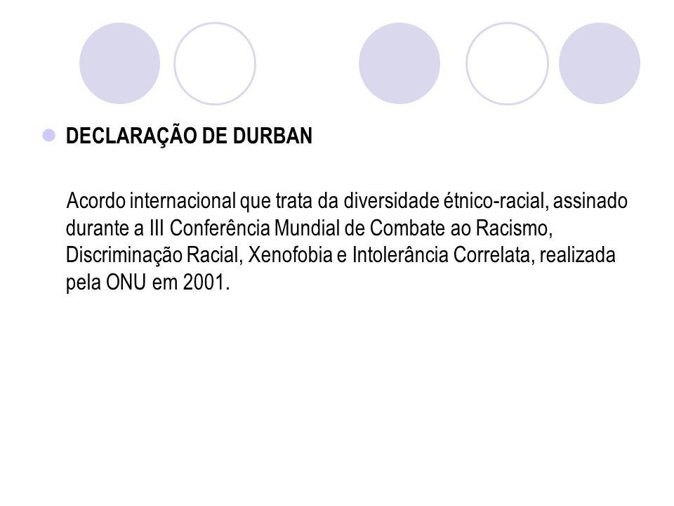 DECLARAÇÃO DE DURBAN Acordo internacional que trata da diversidade étnico-racial, assinado durante a III Conferência Mundial de Combate ao Racismo, Discriminação Racial, Xenofobia e Intolerância Correlata, realizada pela ONU em 2001.