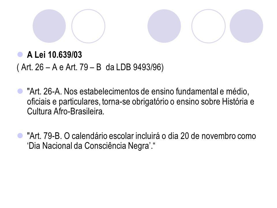 A Lei 10.639/03 ( Art.26 – A e Art. 79 – B da LDB 9493/96) Art.
