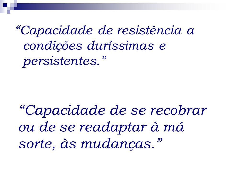 Capacidade de resistência a condições duríssimas e persistentes. Capacidade de se recobrar ou de se readaptar à má sorte, às mudanças.