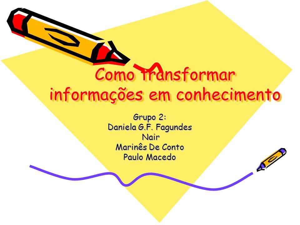 Como transformar informações em conhecimento Grupo 2: Daniela G.F. Fagundes Nair Nair Marinês De Conto Paulo Macedo