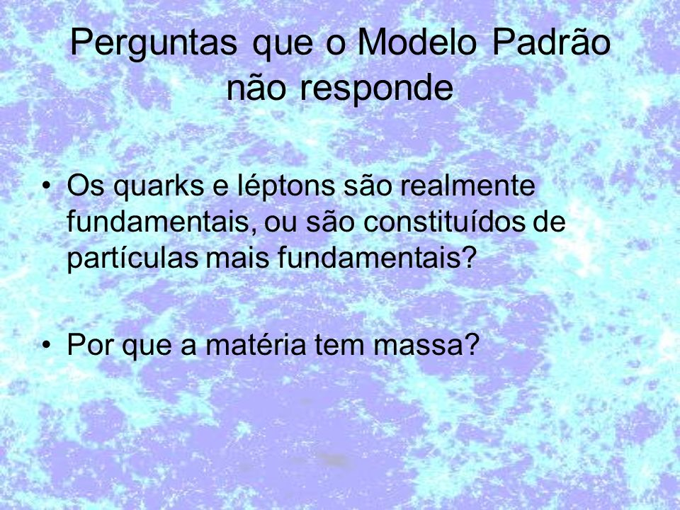 Perguntas que o Modelo Padrão não responde Os quarks e léptons são realmente fundamentais, ou são constituídos de partículas mais fundamentais? Por qu