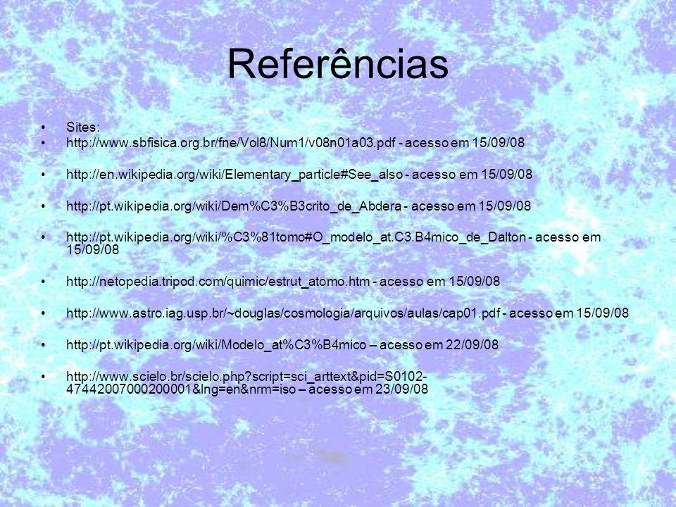 Referências Sites: http://www.sbfisica.org.br/fne/Vol8/Num1/v08n01a03.pdf - acesso em 15/09/08 http://en.wikipedia.org/wiki/Elementary_particle#See_al