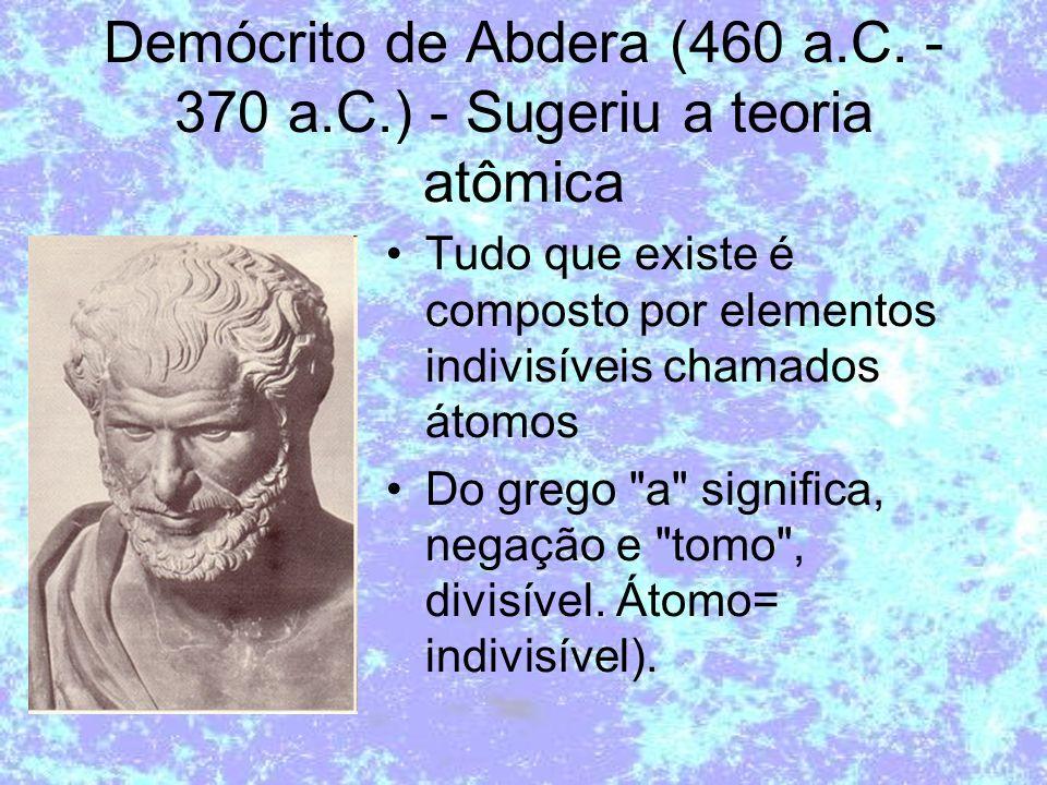 Demócrito de Abdera (460 a.C. - 370 a.C.) - Sugeriu a teoria atômica Tudo que existe é composto por elementos indivisíveis chamados átomos Do grego