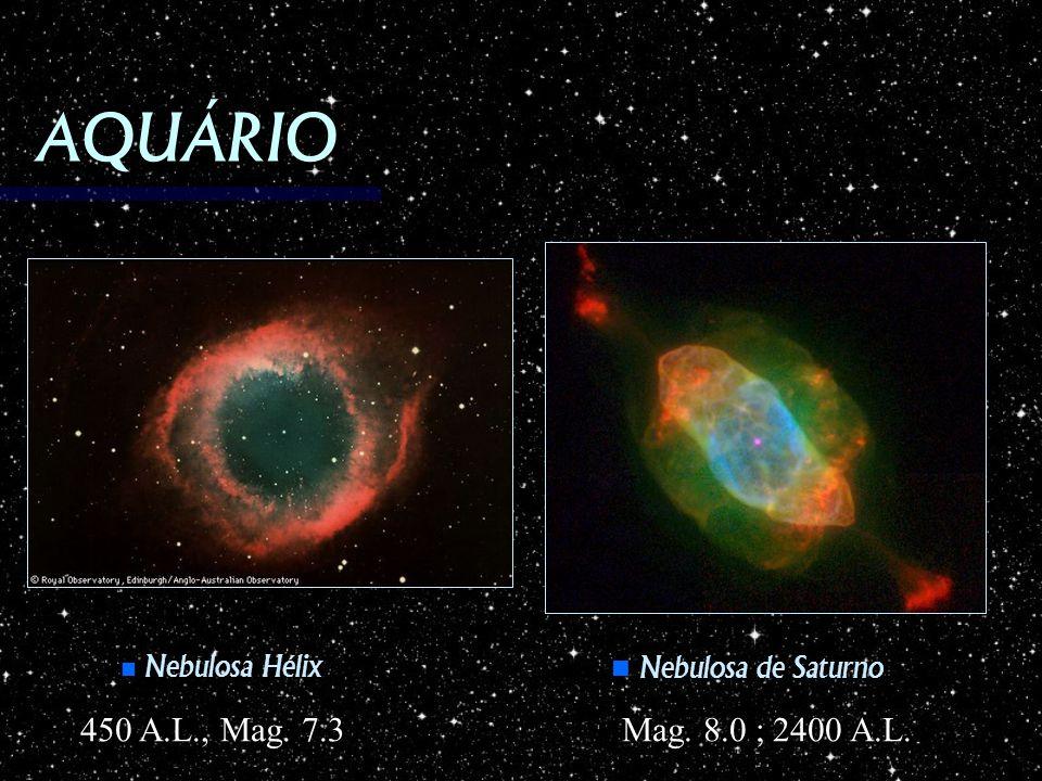 AQUÁRIO Nebulosa Hélix Nebulosa Hélix Nebulosa de Saturno Nebulosa de Saturno Mag. 8.0 ; 2400 A.L. 450 A.L., Mag. 7.3